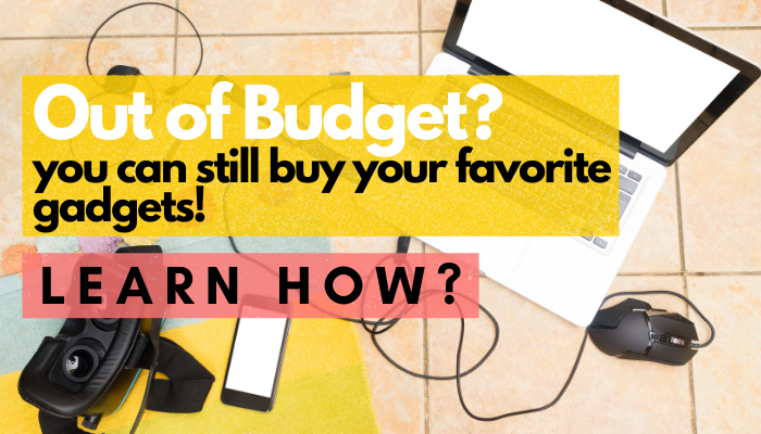 Learn How To Buy Your Favorite Gadgets Even When You're Still Out Of Budget!